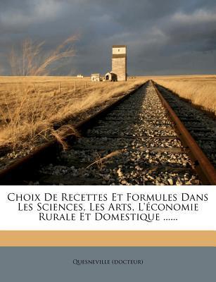 Choix de Recettes Et Formules Dans Les Sciences, Les Arts, L'Economie Rurale Et Domestique ......