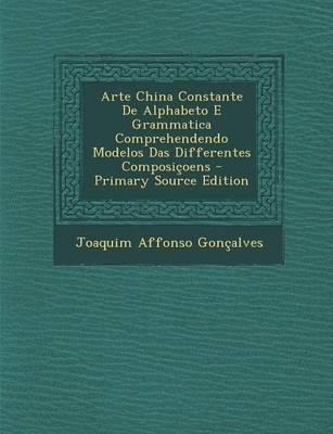 Arte China Constante de Alphabeto E Grammatica Comprehendendo Modelos Das Differentes Composicoens - Primary Source Edition