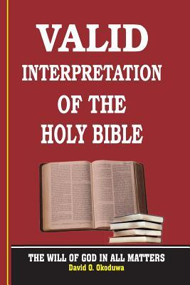 VALID INTERPRETATION OF THE HOLY BIBLE - The Will Of God In All Matters.