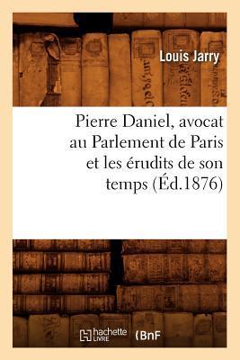 Pierre Daniel, Avocat au Parlement de Paris et les Erudits de Son Temps (ed.1876)