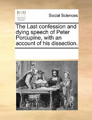 The Last Confession and Dying Speech of Peter Porcupine, with an Account of His Dissection
