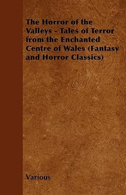 The Horror of the Valleys - Tales of Terror from the Enchanted Centre of Wales (Fantasy and Horror Classics)