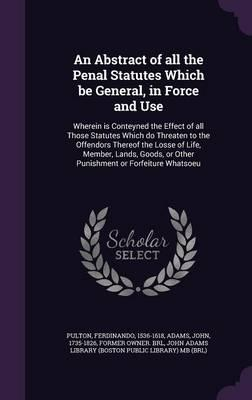 An Abstract of All the Penal Statutes Which Be General, in Force and Use