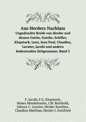 Aus Herders Nachlass Ungedruckte Briefe Von Herder Und Dessen Gattin, Goethe, Schiller, Klopstock, Lenz, Jean Paul, Claudius, Lavater, Jacobi Und Andern Bedeutenden Zeitgenossen. Band 3