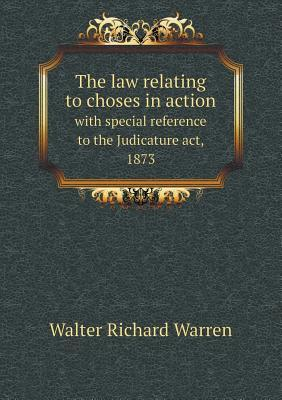 The Law Relating to Choses in Action with Special Reference to the Judicature ACT, 1873