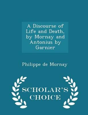 A Discourse of Life and Death, by Mornay and Antonius by Garnier - Scholar's Choice Edition