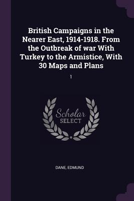 British Campaigns in the Nearer East, 1914-1918. from the Outbreak of War with Turkey to the Armistice, with 30 Maps and Plans