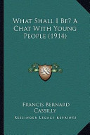 What Shall I Be? a Chat with Young People (1914) What Shall I Be? a Chat with Young People (1914)