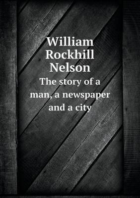 William Rockhill Nelson the Story of a Man, a Newspaper and a City