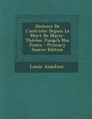 Histoire de L'Autriche Depuis La Mort de Marie-Therese Jusqu'a Nos Jours - Primary Source Edition