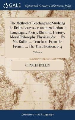 The Method of Teaching and Studying the Belles Lettres, Or, an Introduction to Languages, Poetry, Rhetoric, History, Moral Philosophy, Physicks, &c. ... French. ... the Third Edition. of 4; Volume 1