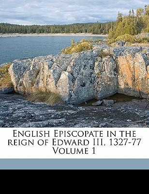 English Episcopate in the Reign of Edward III, 1327-77 Volume 1