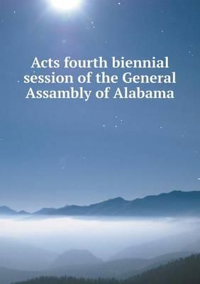 Acts Fourth Biennial Session of the General Assambly of Alabama