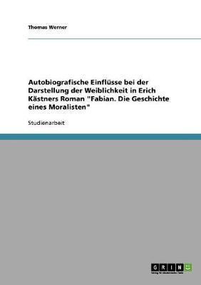 """Autobiografische Einflüsse bei der Darstellung der Weiblichkeit in Erich Kästners Roman """"Fabian. Die Geschichte eines Moralisten"""""""