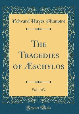 The Tragedies of Æschylos, Vol. 1 of 2 (Classic Reprint)