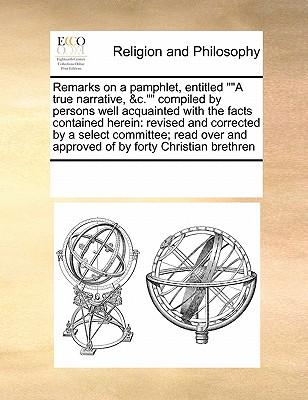 Remarks on a Pamphlet, EntitledA True Narrative, C. Compiled by Persons Well Acquainted with the Facts Contained Herein