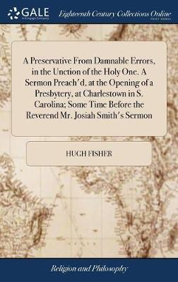 A Preservative from Damnable Errors, in the Unction of the Holy One. a Sermon Preach'd, at the Opening of a Presbytery, at Charlestown in S. Carolina; ... Before the Reverend Mr. Josiah Smith's Sermon