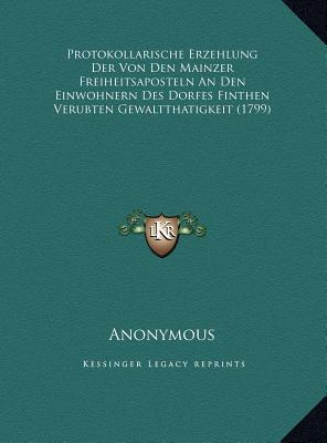 Protokollarische Erzehlung Der Von Den Mainzer Freiheitsaposteln an Den Einwohnern Des Dorfes Finthen Verubten Gewaltthatigkeit (1799)