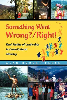 Something Went Wrong? / Right! Real Studies of Leadership in Cross-Cultural Ministry