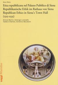 Etica repubblicana nel Palazzo Pubblico di Siena (1315-1535). Simone Martini, Ambrogio Lorenzetti, Taddeo di Bartolo, Domenico Beccafumi. Ediz. italiana, tedesca e inglese