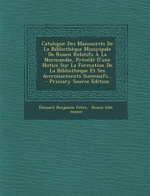 Catalogue Des Manuscrits de La Bibliotheque Municipale de Rouen Relatifs a la Normandie, Precede D'Une Notice Sur La Formation de La Bibliotheque Et ... Successifs... - Primary Source Edition