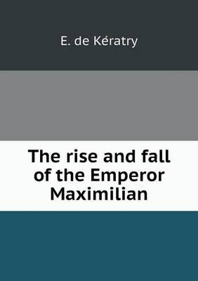 The Rise and Fall of the Emperor Maximilian