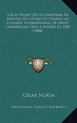 Sur Le Projet de Loi Uniforme En Matiere de Lettres de Change Au Congres International de Droit Commercial Tenu a Anvers En 1885 (1888)