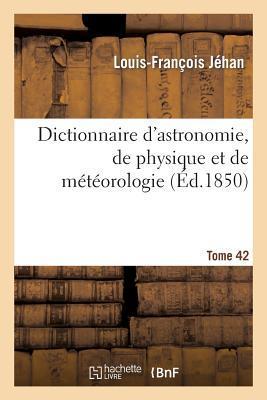 Dictionnaire d'Astronomie, de Physique et de Meteorologie. Tome 42