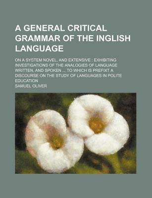 A General Critical Grammar of the Inglish Language; On a System Novel, and Extensive