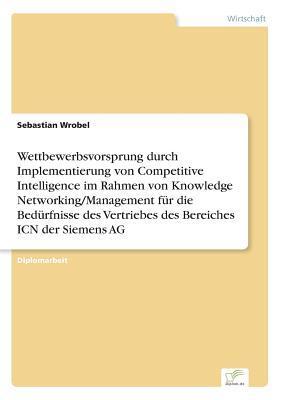 Wettbewerbsvorsprung durch Implementierung von Competitive Intelligence im Rahmen von Knowledge Networking/Management für die Bedürfnisse des Vertriebes des Bereiches ICN der Siemens AG