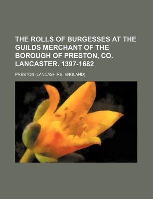 The Rolls of Burgesses at the Guilds Merchant of the Borough of Preston, Co. Lancaster. 1397-1682