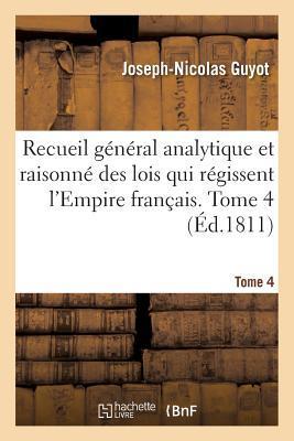 Recueil General Analytique et Raisonne des Lois Qui Regissent l'Empire Français. Tome 4