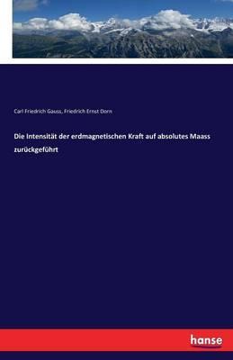 Die Intensitat Der Erdmagnetischen Kraft Auf Absolutes Maass Zuruckgefuhrt