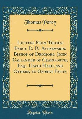 Letters From Thomas Percy, D. D., Afterwards Bishop of Dromore, John Callander of Craigforth, Esq., David Herd, and Others, to George Paton (Classic Reprint)