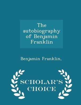 The Autobiography of Benjamin Franklin - Scholar's Choice Edition
