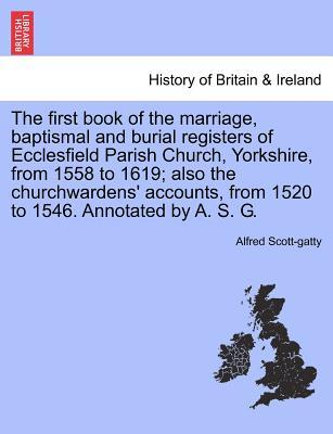 The first book of the marriage, baptismal and burial registers of Ecclesfield Parish Church, Yorkshire, from 1558 to 1619; also the churchwardens' accounts, from 1520 to 1546. Annotated by A. S. G