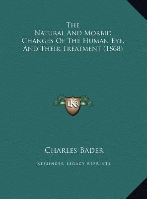 The Natural and Morbid Changes of the Human Eye, and Their Tthe Natural and Morbid Changes of the Human Eye, and Their Treatment (1868) Reatment (1868