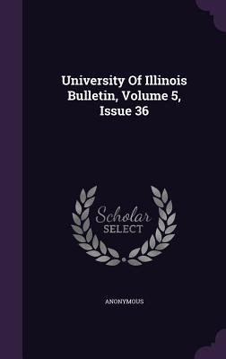University of Illinois Bulletin, Volume 5, Issue 36