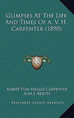 Glimpses at the Life and Times of A. V. H. Carpenter (1890)