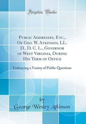Public Addresses, Etc., Of Geo. W. Atkinson, LL. D., D. C. L., Governor of West Virginia, During His Term of Office