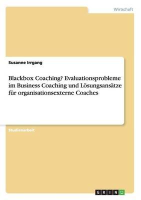 Blackbox Coaching? Evaluationsprobleme im Business Coaching und Lösungsansätze für organisationsexterne Coaches
