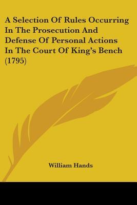 A Selection of Rules Occurring in the Prosecution and Defense of Personal Actions in the Court of King's Bench