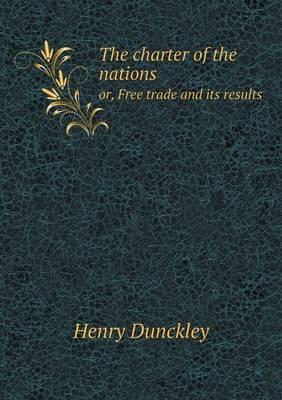 The Charter of the Nations Or, Free Trade and Its Results