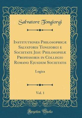 Institutiones Philosophicæ Salvatoris Tongiorgi e Societate Jesu Philosophiæ Professoris in Collegio Romano Ejusdem Societatis, Vol. 1