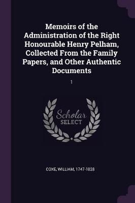 Memoirs of the Administration of the Right Honourable Henry Pelham, Collected from the Family Papers, and Other Authentic Documents
