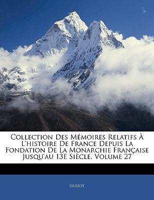 Collection Des Memoires Relatifs L'Histoire de France Depuis La Fondation de La Monarchie Francaisee Jusqu'au 13e Siecle, Volume 27