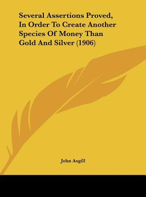 Several Assertions Proved, in Order to Create Another Species of Money Than Gold and Silver (1906)