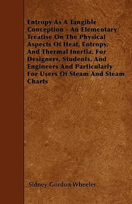 Entropy As A Tangible Conception - An Elementary Treatise On The Physical Aspects Of Heat, Entropy, And Thermal Inertia, For Designers, Students, And ... For Users Of Steam And Steam Charts