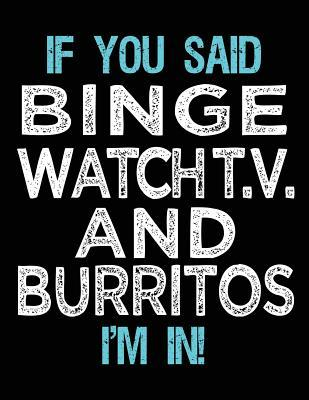 If You Said Binge Watch T.V. And Burritos I'm In