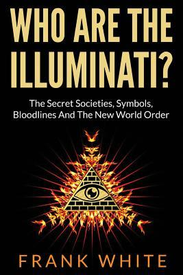Who Are the Illuminati? the Secret Societies, Symbols, Bloodlines and the New World Order